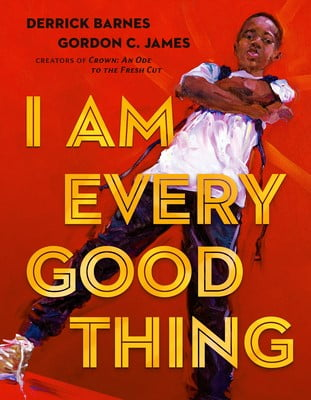 I Am Every Good Thing by Derrick Barnes, Illustrated by Gordon C. James